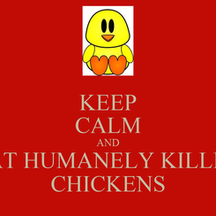 Poster: KEEP CALM AND EAT HUMANELY KILLED CHICKENS