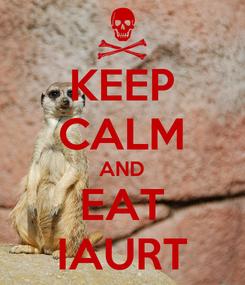 Poster: KEEP CALM AND EAT IAURT
