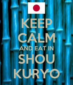 Poster: KEEP CALM AND EAT IN SHOU KURYO