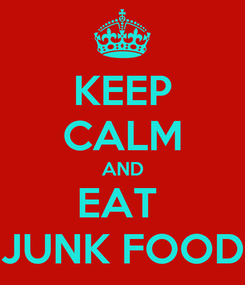 Poster: KEEP CALM AND EAT  JUNK FOOD