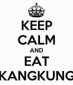 Poster: KEEP CALM AND EAT KANGKUNG