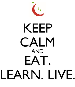 Poster: KEEP CALM AND EAT. LEARN. LIVE.