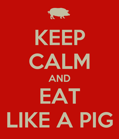 Poster: KEEP CALM AND EAT LIKE A PIG