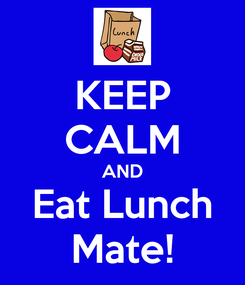 Poster: KEEP CALM AND Eat Lunch Mate!