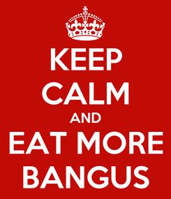 Poster: KEEP CALM AND EAT MORE BANGUS