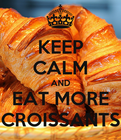 Poster: KEEP CALM AND EAT MORE CROISSANTS