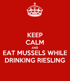 Poster: KEEP CALM AND EAT MUSSELS WHILE DRINKING RIESLING