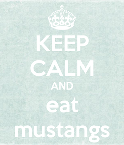 Poster: KEEP CALM AND eat mustangs