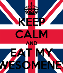 Poster: KEEP CALM AND EAT MY AWESOMENESS