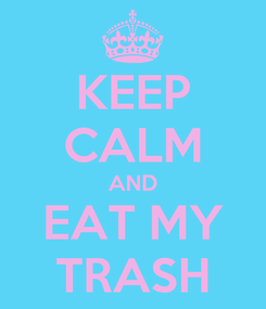 Poster: KEEP CALM AND EAT MY TRASH