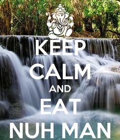 Poster: KEEP CALM AND EAT NUH MAN