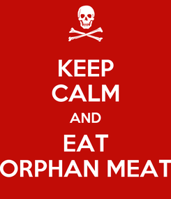 Poster: KEEP CALM AND EAT ORPHAN MEAT