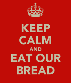 Poster: KEEP CALM AND EAT OUR BREAD
