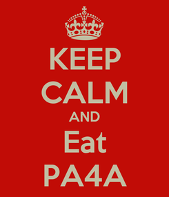 Poster: KEEP CALM AND Eat PA4A