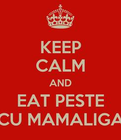 Poster: KEEP CALM AND EAT PESTE CU MAMALIGA