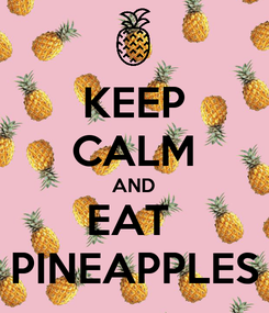 Poster: KEEP CALM AND EAT  PINEAPPLES