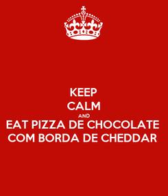 Poster: KEEP CALM AND EAT PIZZA DE CHOCOLATE COM BORDA DE CHEDDAR