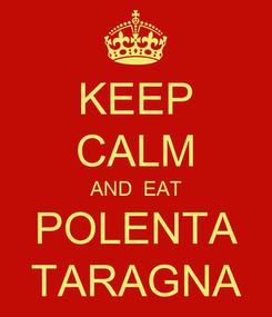 Poster: KEEP CALM AND  EAT POLENTA TARAGNA