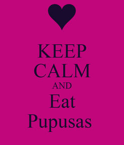 Poster: KEEP CALM AND Eat Pupusas