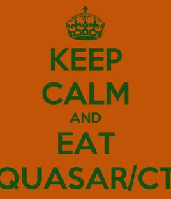 Poster: KEEP CALM AND EAT QUASAR/CT