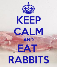 Poster: KEEP CALM AND EAT  RABBITS
