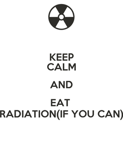 Poster: KEEP CALM AND EAT  RADIATION(IF YOU CAN)