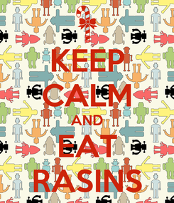 Poster: KEEP CALM AND EAT RASINS