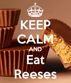 Poster: KEEP CALM AND Eat Reeses