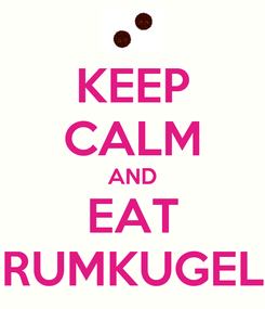 Poster: KEEP CALM AND EAT RUMKUGEL