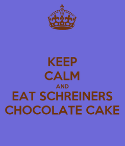 Poster: KEEP CALM AND EAT SCHREINERS CHOCOLATE CAKE