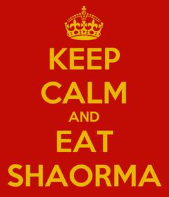 Poster: KEEP CALM AND EAT SHAORMA