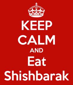 Poster: KEEP CALM AND Eat Shishbarak
