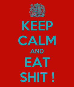 Poster: KEEP CALM AND EAT SHIT !