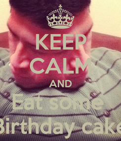 Poster: KEEP CALM AND Eat some  Birthday cake