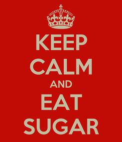 Poster: KEEP CALM AND EAT SUGAR