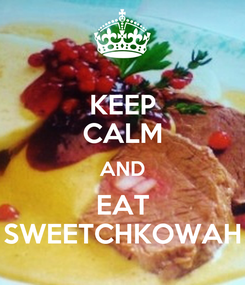 Poster: KEEP CALM AND EAT SWEETCHKOWAH