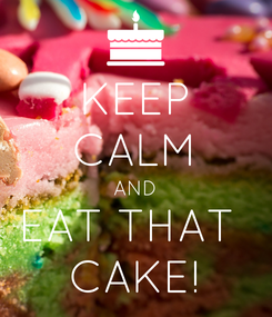Poster: KEEP CALM AND EAT THAT  CAKE!