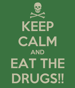 Poster: KEEP CALM AND EAT THE DRUGS!!