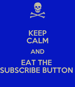 Poster: KEEP CALM AND EAT THE  SUBSCRIBE BUTTON