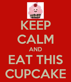 Poster: KEEP CALM AND EAT THIS CUPCAKE