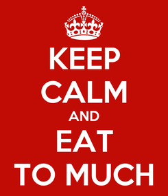Poster: KEEP CALM AND EAT TO MUCH