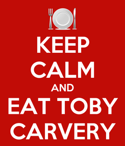Poster: KEEP CALM AND EAT TOBY CARVERY