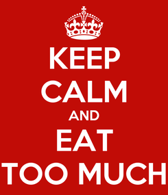 Poster: KEEP CALM AND EAT TOO MUCH