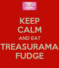 Poster: KEEP CALM AND EAT TREASURAMA FUDGE