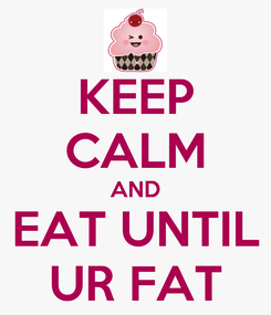 Poster: KEEP CALM AND EAT UNTIL UR FAT