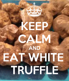 Poster: KEEP CALM AND EAT WHITE  TRUFFLE