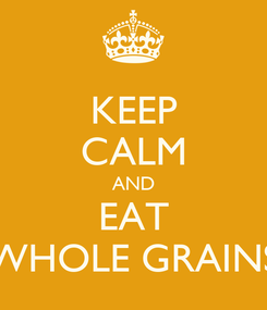 Poster: KEEP CALM AND EAT WHOLE GRAINS