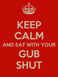 Poster: KEEP CALM AND EAT WITH YOUR GUB SHUT