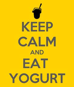 Poster: KEEP CALM AND EAT  YOGURT