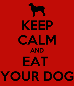 Poster: KEEP CALM AND EAT  YOUR DOG